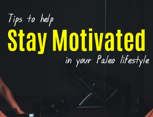 Tips To Stay Motivated In Your Paleo Lifestyle
